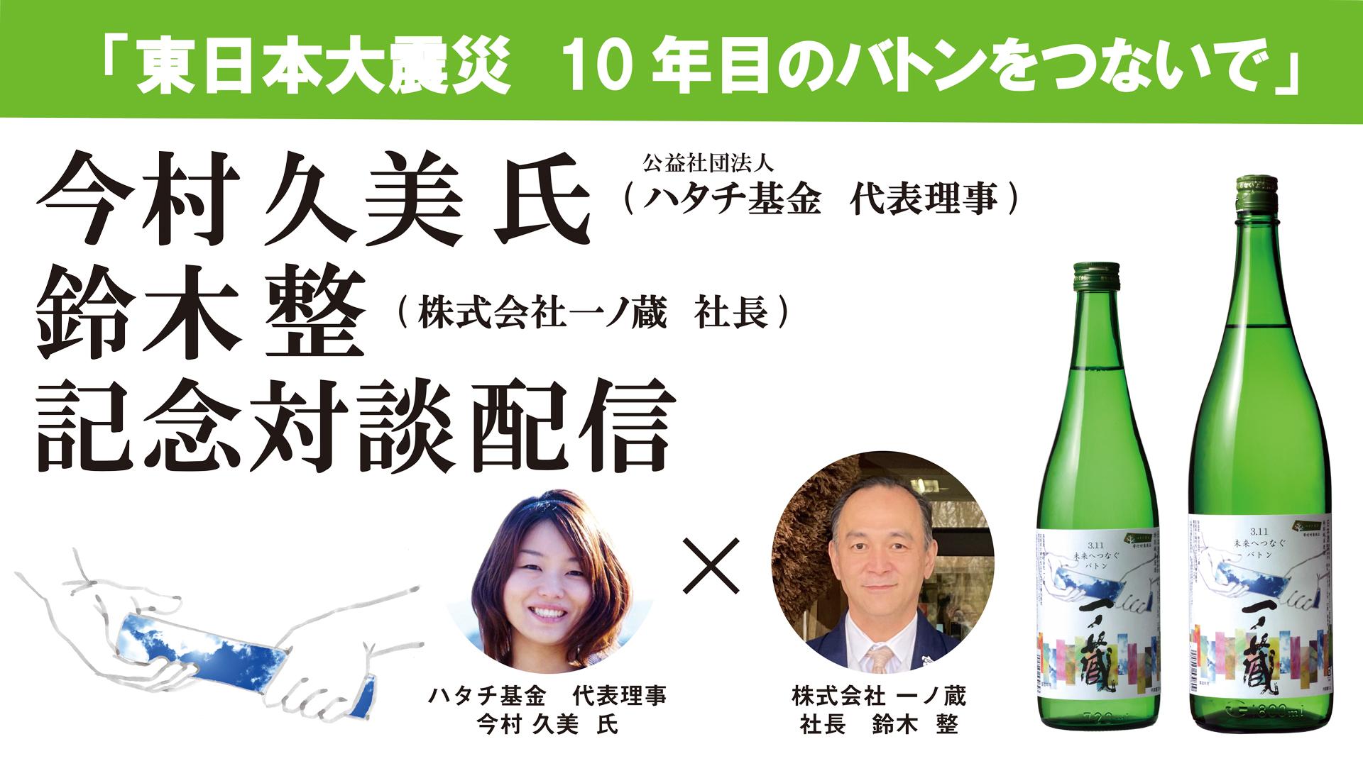 「一ノ蔵 3.11未来バトン酒東日本大震災から10年バトンをつないで」~ハタチ基金代表理事今村久美氏との対談~